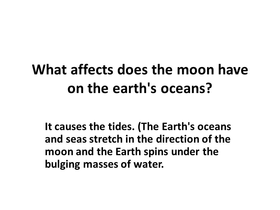 What affects does the moon have on the earth's oceans? It causes the tides. (The Earth's oceans and seas stretch in the direction of the moon and the