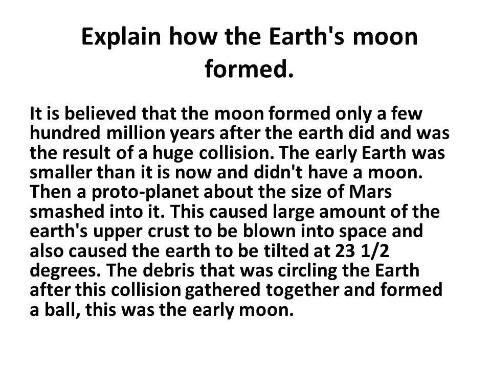 Explain how the Earth's moon formed. It is believed that the moon formed only a few hundred million years after the earth did and was the result of a