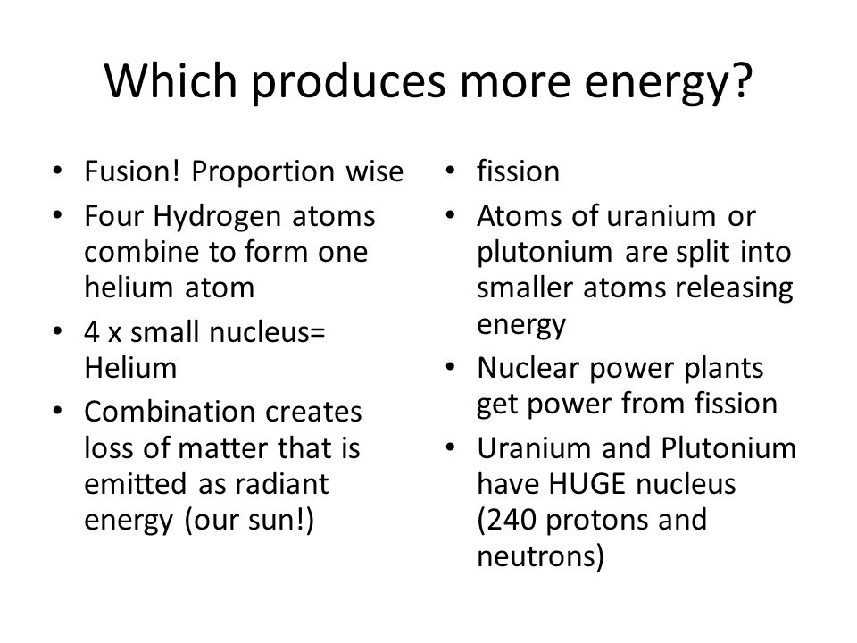 Which produces more energy? Fusion! Proportion wise Four Hydrogen atoms combine to form one helium atom 4 x small nucleus= Helium Combination creates