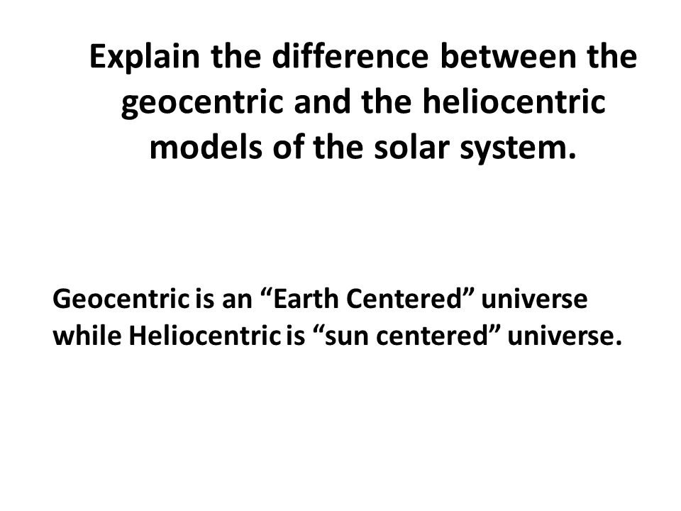 "Explain the difference between the geocentric and the heliocentric models of the solar system. Geocentric is an ""Earth Centered"" universe while Helioc"