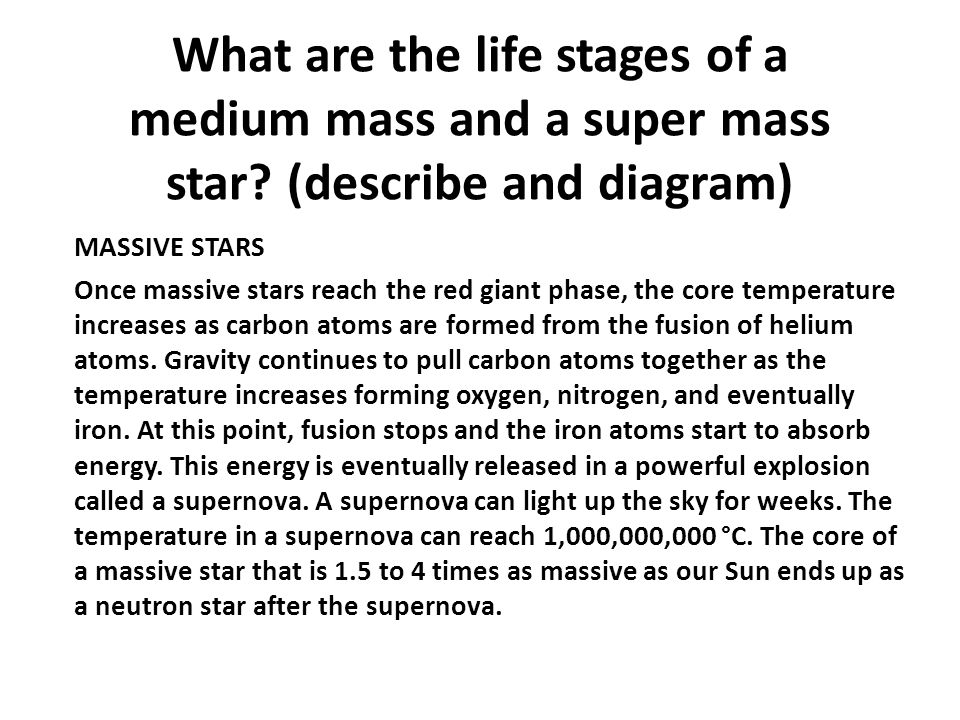 What are the life stages of a medium mass and a super mass star? (describe and diagram) MASSIVE STARS Once massive stars reach the red giant phase, th