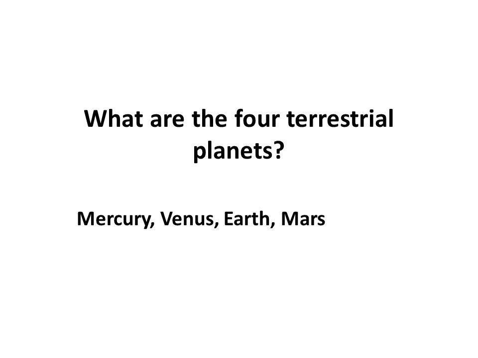 What are the four terrestrial planets? Mercury, Venus, Earth, Mars