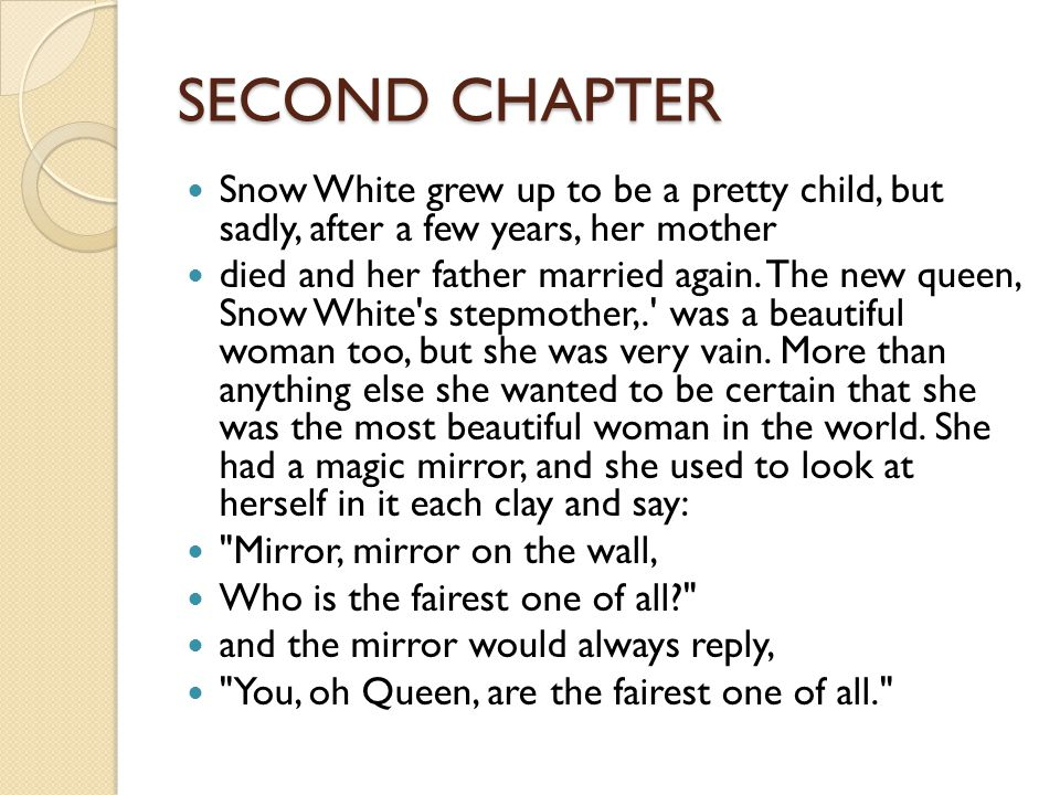 SECOND CHAPTER Snow White grew up to be a pretty child, but sadly, after a few years, her mother died and her father married again.