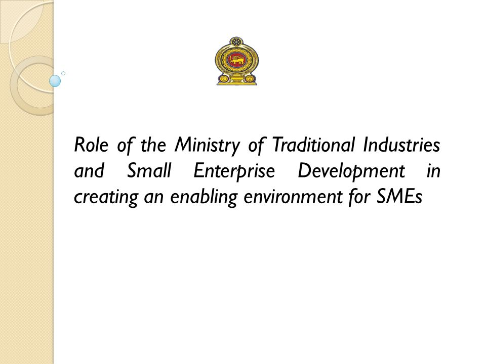 Mandate of the Ministry  Developing Micro, Small and Medium Enterprises including handicrafts and rural industries island wide, with special focus on the rural economic development.