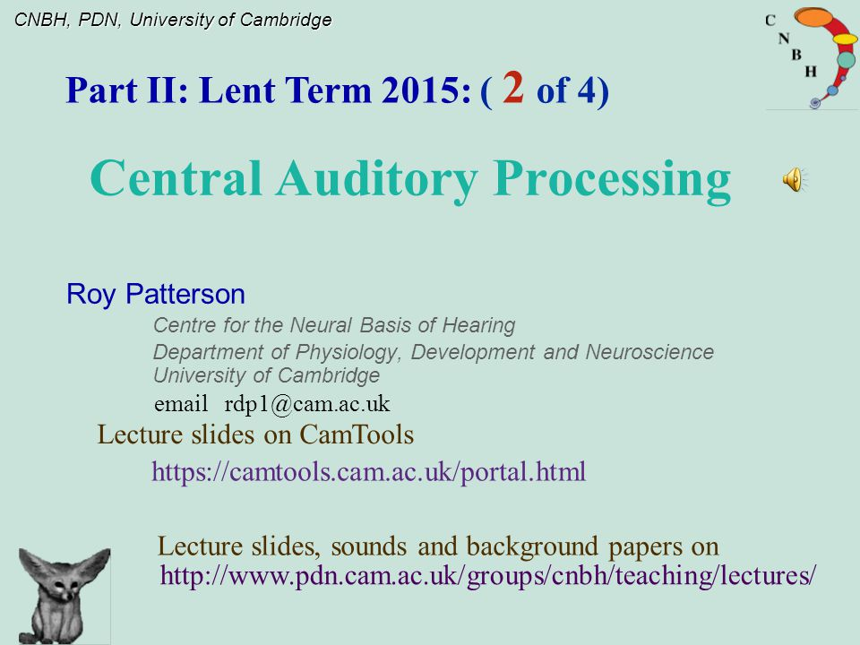 CNBH, PDN, University of Cambridge Roy Patterson Centre for the Neural Basis of Hearing Department of Physiology, Development and Neuroscience University of Cambridge Part II: Lent Term 2015: ( 2 of 4) email rdp1@cam.ac.uk Central Auditory Processing http://www.pdn.cam.ac.uk/groups/cnbh/teaching/lectures/ Lecture slides, sounds and background papers on Lecture slides on CamTools https://camtools.cam.ac.uk/portal.html
