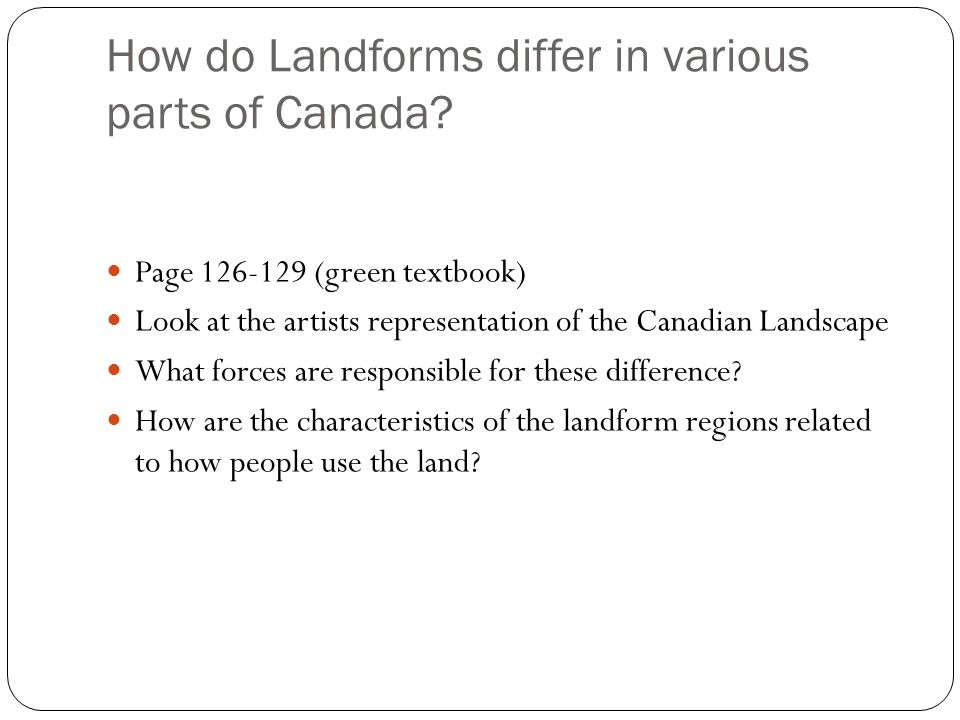 How do Landforms differ in various parts of Canada? Page 126-129 (green textbook) Look at the artists representation of the Canadian Landscape What fo