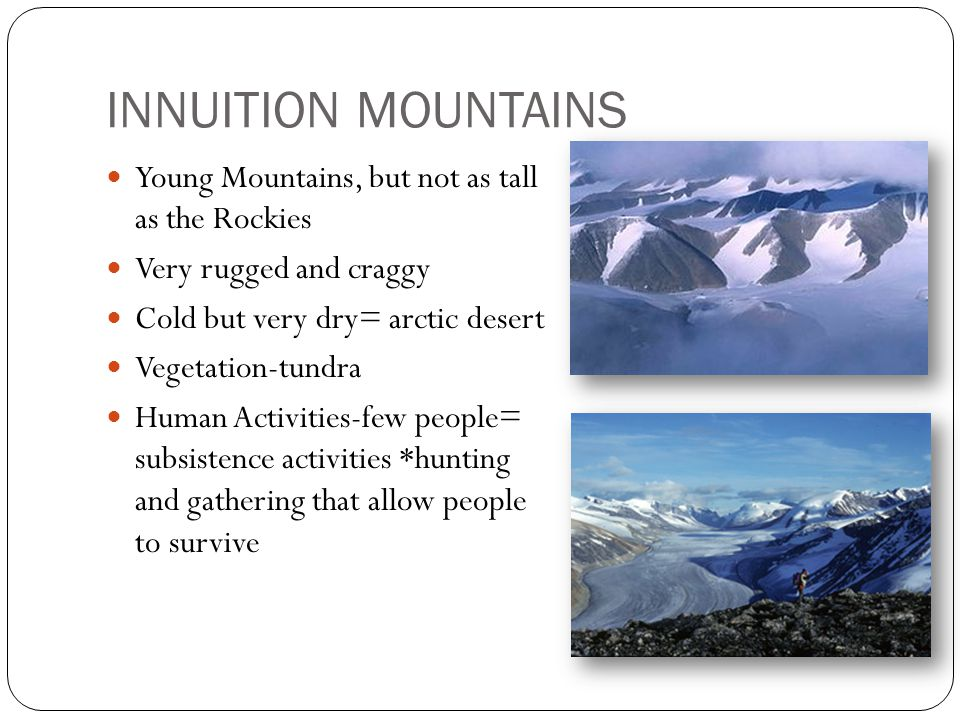 INNUITION MOUNTAINS Young Mountains, but not as tall as the Rockies Very rugged and craggy Cold but very dry= arctic desert Vegetation-tundra Human Activities-few people= subsistence activities *hunting and gathering that allow people to survive