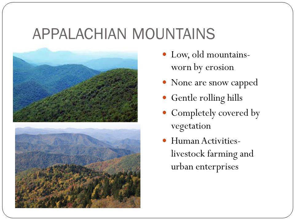 APPALACHIAN MOUNTAINS Low, old mountains- worn by erosion None are snow capped Gentle rolling hills Completely covered by vegetation Human Activities-