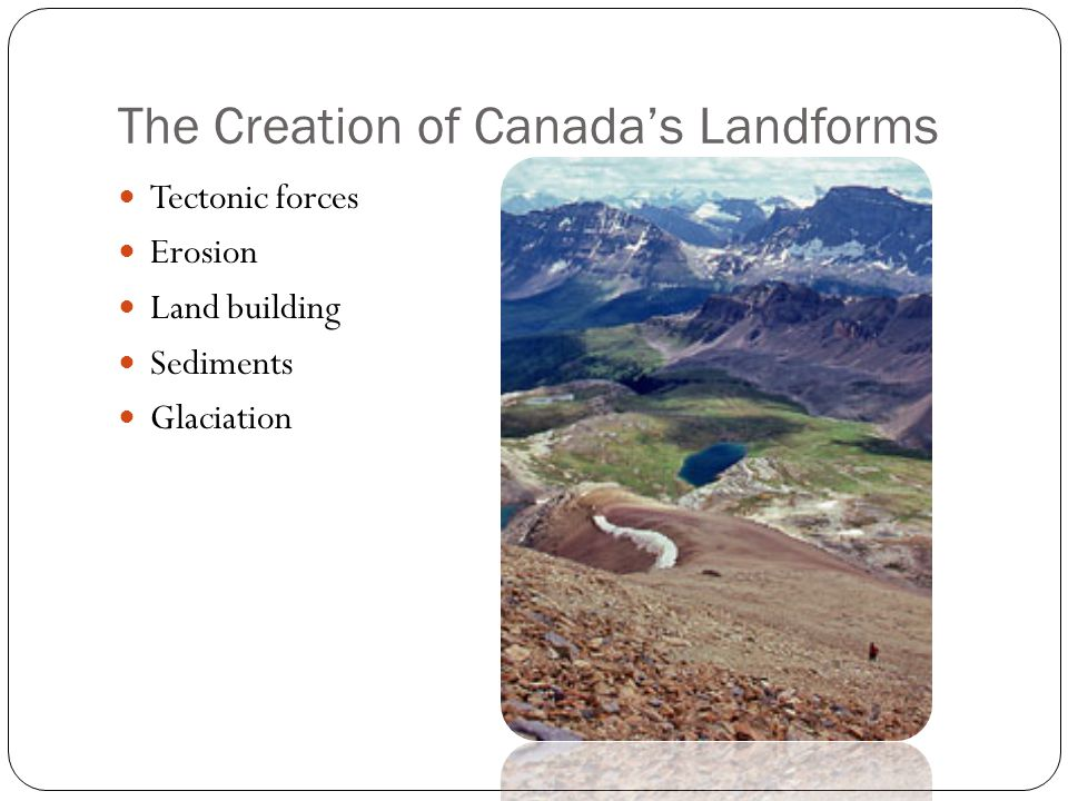 The Creation of Canada's Landforms Tectonic forces Erosion Land building Sediments Glaciation