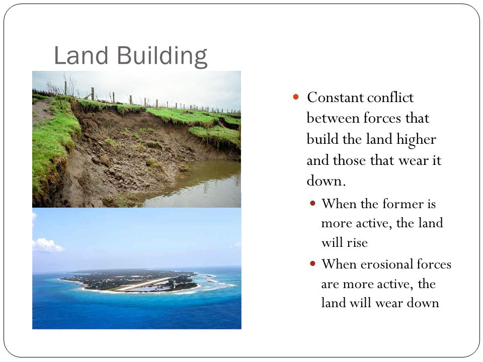 Land Building Constant conflict between forces that build the land higher and those that wear it down. When the former is more active, the land will r