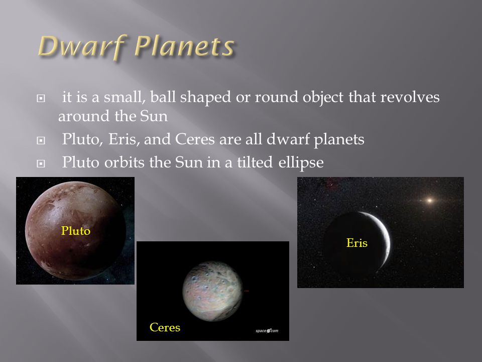  it is a small, ball shaped or round object that revolves around the Sun  Pluto, Eris, and Ceres are all dwarf planets  Pluto orbits the Sun in a t