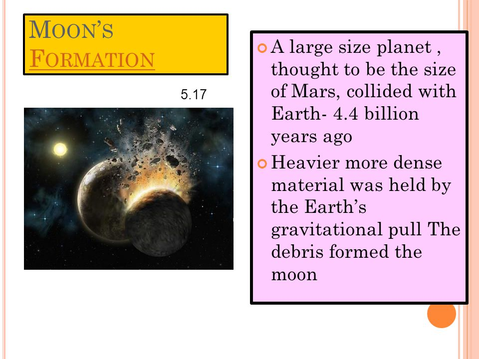 M OON ' S F ORMATION F ORMATION A large size planet, thought to be the size of Mars, collided with Earth- 4.4 billion years ago Heavier more dense material was held by the Earth's gravitational pull The debris formed the moon 5.17