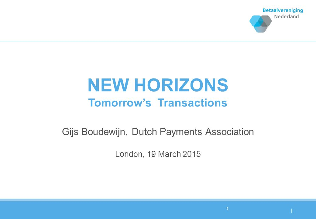 | NEW HORIZONS Tomorrow'sTransactions Gijs Boudewijn, Dutch Payments Association London, 19 March 2015 1