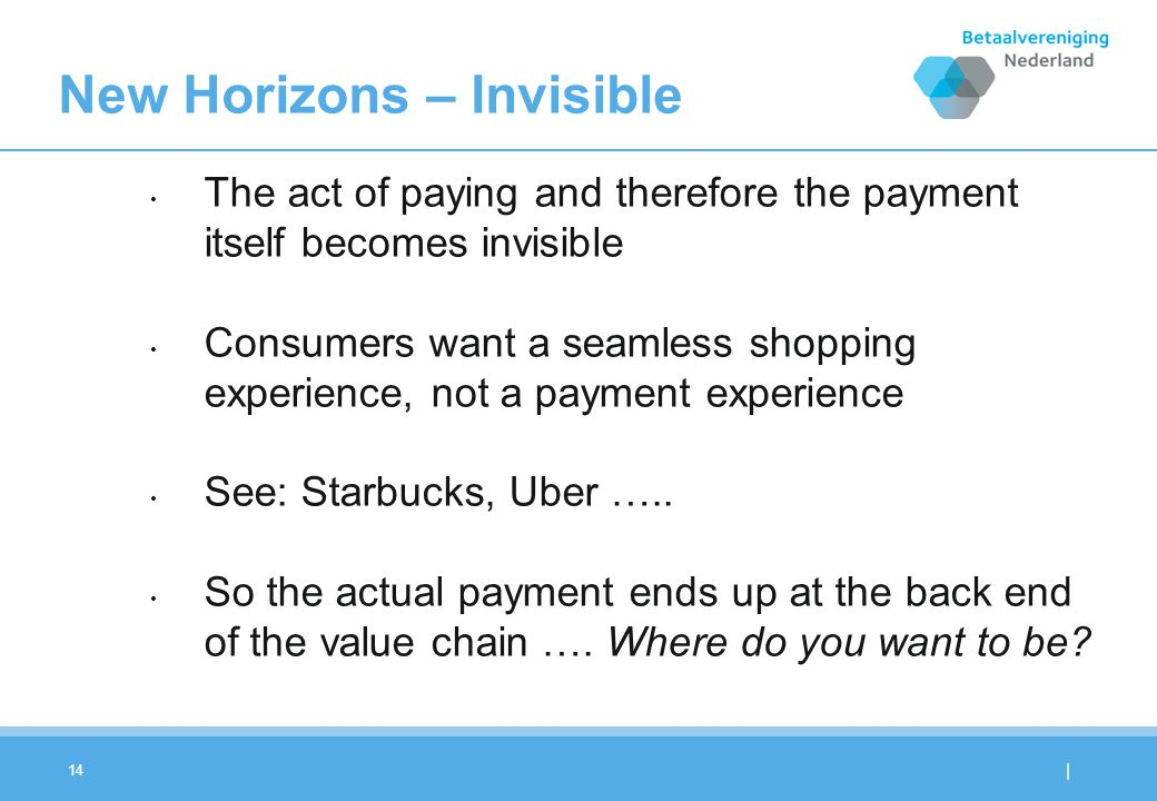 | 14 New Horizons – Invisible The act of paying and therefore the payment itself becomes invisible Consumers want a seamless shopping experience, not