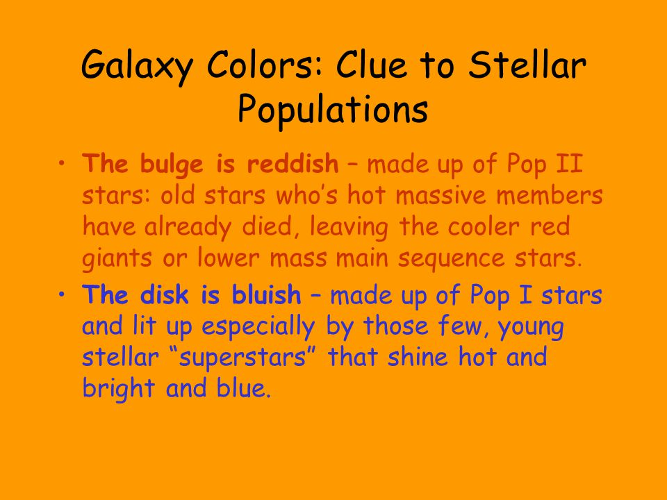 Galaxy Colors: Clue to Stellar Populations The bulge is reddish – made up of Pop II stars: old stars who's hot massive members have already died, leaving the cooler red giants or lower mass main sequence stars.