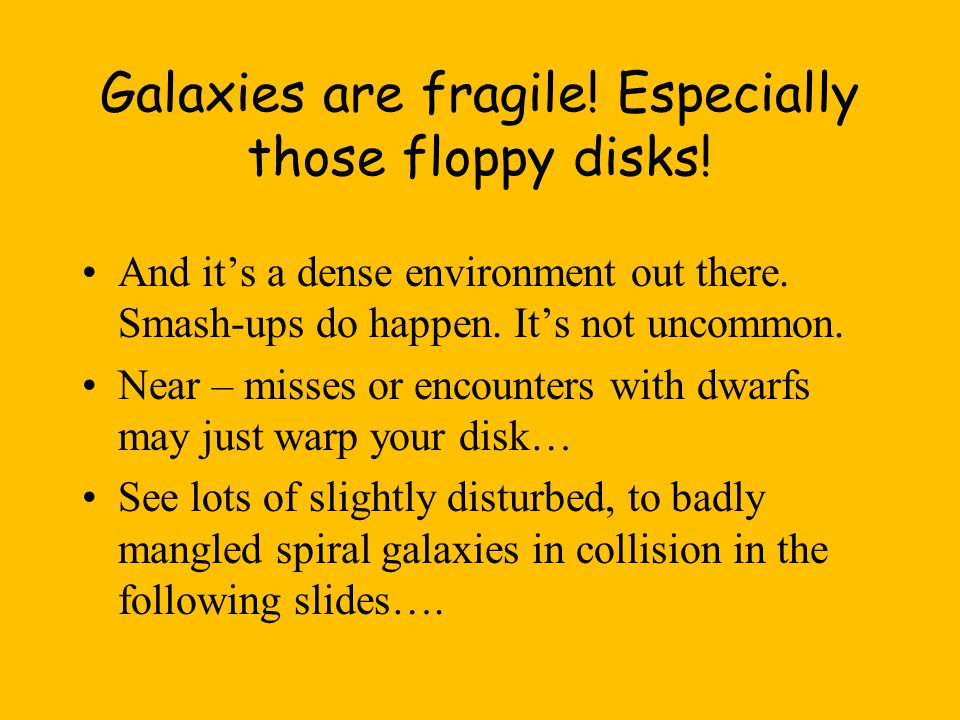Galaxies are fragile. Especially those floppy disks.