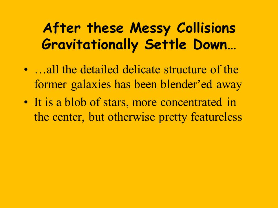 After these Messy Collisions Gravitationally Settle Down… …all the detailed delicate structure of the former galaxies has been blender'ed away It is a blob of stars, more concentrated in the center, but otherwise pretty featureless