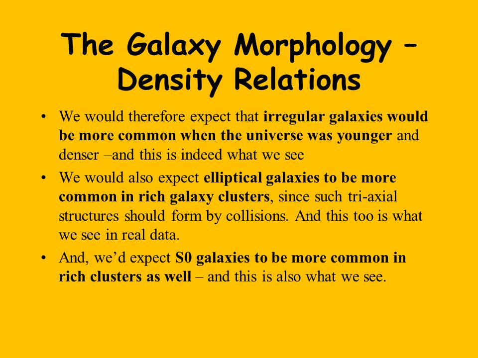The Galaxy Morphology – Density Relations We would therefore expect that irregular galaxies would be more common when the universe was younger and denser –and this is indeed what we see We would also expect elliptical galaxies to be more common in rich galaxy clusters, since such tri-axial structures should form by collisions.