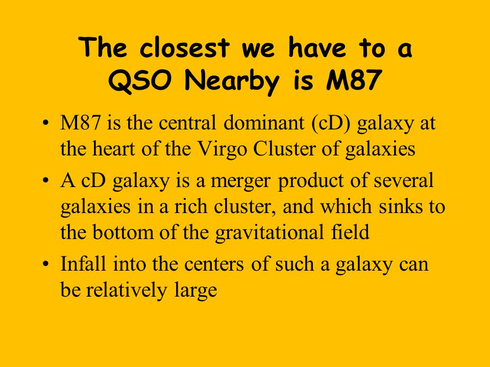 The closest we have to a QSO Nearby is M87 M87 is the central dominant (cD) galaxy at the heart of the Virgo Cluster of galaxies A cD galaxy is a merger product of several galaxies in a rich cluster, and which sinks to the bottom of the gravitational field Infall into the centers of such a galaxy can be relatively large