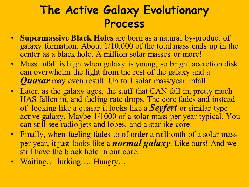 The Active Galaxy Evolutionary Process Supermassive Black Holes are born as a natural by-product of galaxy formation.