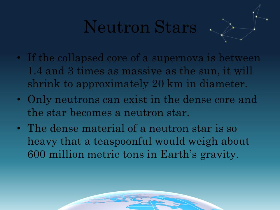 Neutron Stars If the collapsed core of a supernova is between 1.4 and 3 times as massive as the sun, it will shrink to approximately 20 km in diameter