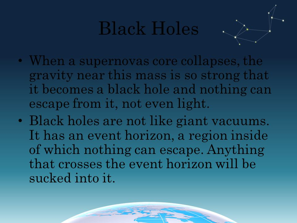 Black Holes When a supernovas core collapses, the gravity near this mass is so strong that it becomes a black hole and nothing can escape from it, not even light.