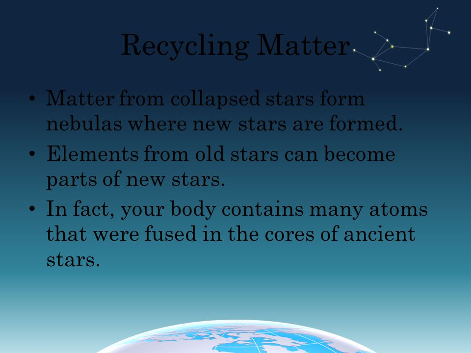 Recycling Matter Matter from collapsed stars form nebulas where new stars are formed. Elements from old stars can become parts of new stars. In fact,