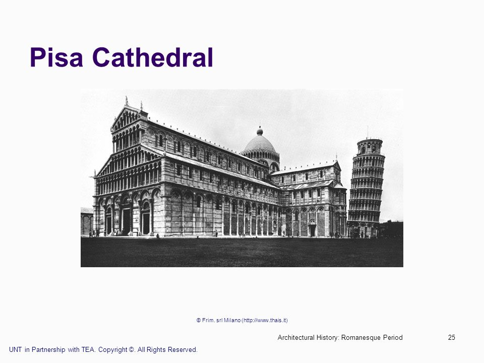 Architectural History: Romanesque Period25 Pisa Cathedral © Frim. srl Milano (http://www.thais.it) UNT in Partnership with TEA. Copyright ©. All Right
