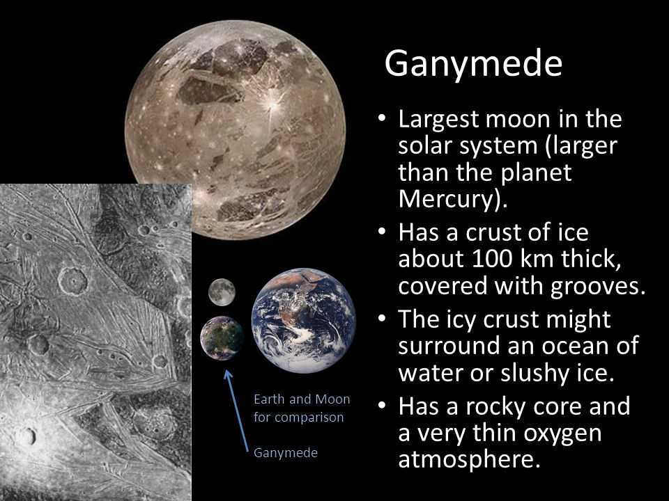 Ganymede Largest moon in the solar system (larger than the planet Mercury).