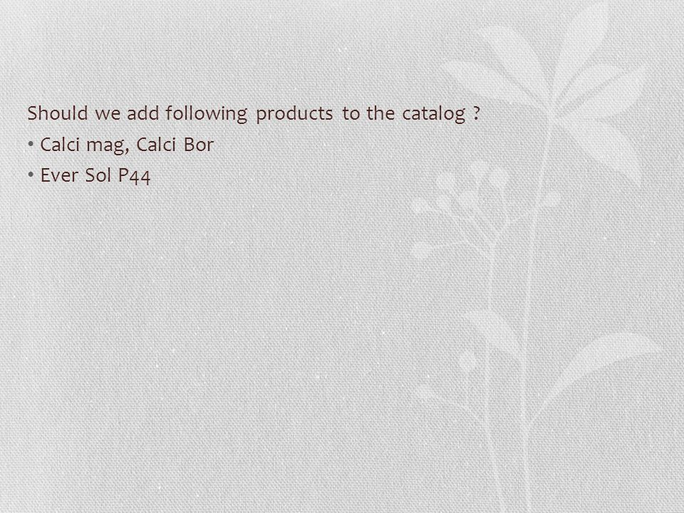 Should we add following products to the catalog ? Calci mag, Calci Bor Ever Sol P44