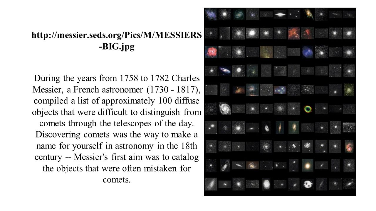 http://messier.seds.org/Pics/M/MESSIERS -BIG.jpg During the years from 1758 to 1782 Charles Messier, a French astronomer (1730 - 1817), compiled a list of approximately 100 diffuse objects that were difficult to distinguish from comets through the telescopes of the day.