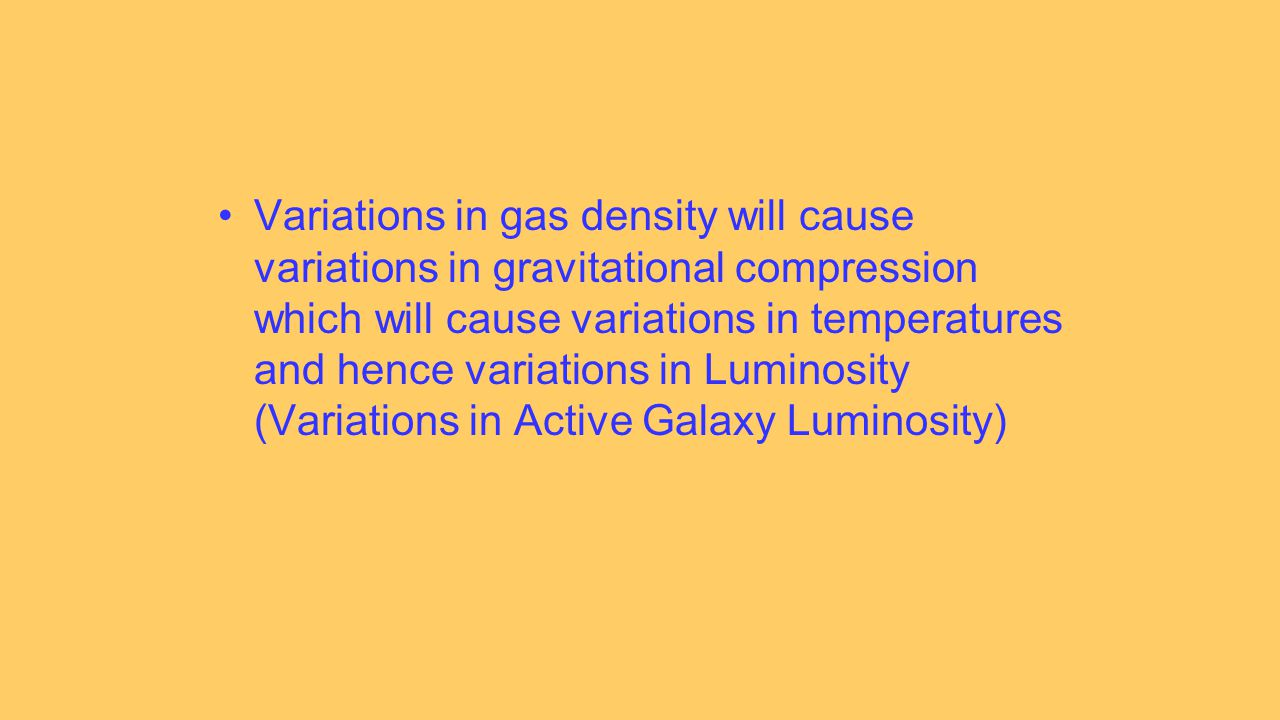Variations in gas density will cause variations in gravitational compression which will cause variations in temperatures and hence variations in Luminosity (Variations in Active Galaxy Luminosity)
