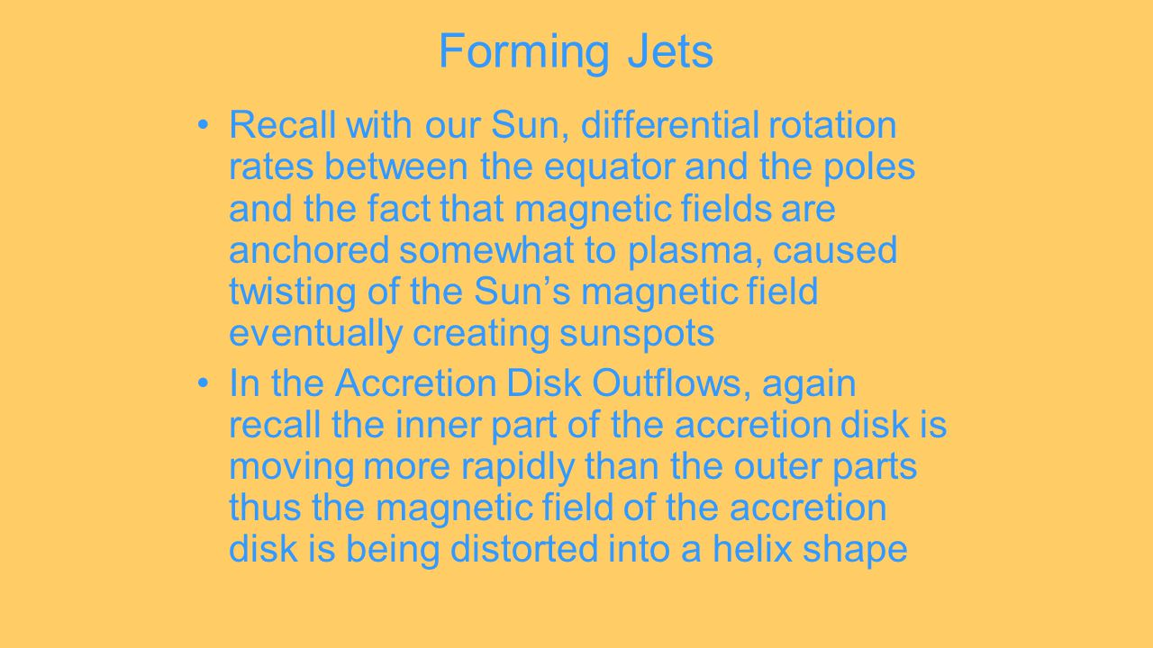 Forming Jets Recall with our Sun, differential rotation rates between the equator and the poles and the fact that magnetic fields are anchored somewhat to plasma, caused twisting of the Sun's magnetic field eventually creating sunspots In the Accretion Disk Outflows, again recall the inner part of the accretion disk is moving more rapidly than the outer parts thus the magnetic field of the accretion disk is being distorted into a helix shape