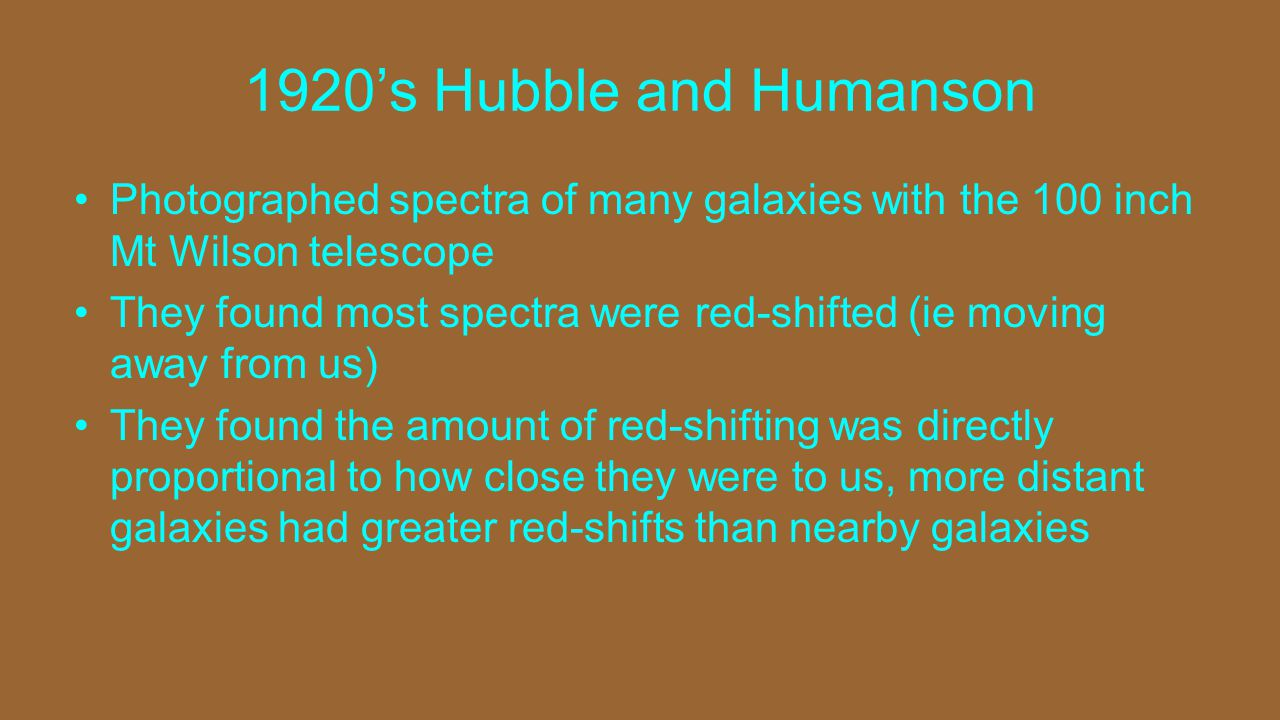 1920's Hubble and Humanson Photographed spectra of many galaxies with the 100 inch Mt Wilson telescope They found most spectra were red-shifted (ie moving away from us) They found the amount of red-shifting was directly proportional to how close they were to us, more distant galaxies had greater red-shifts than nearby galaxies