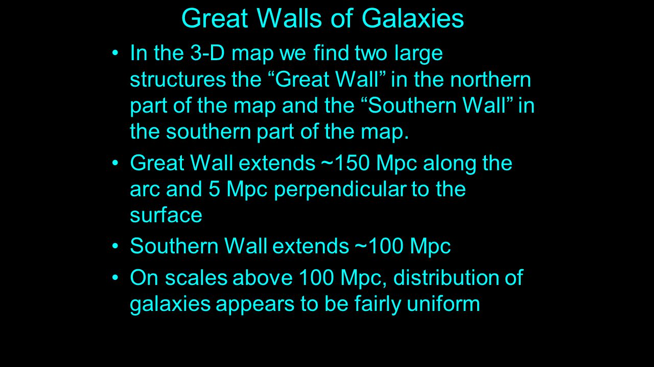Great Walls of Galaxies In the 3-D map we find two large structures the Great Wall in the northern part of the map and the Southern Wall in the southern part of the map.