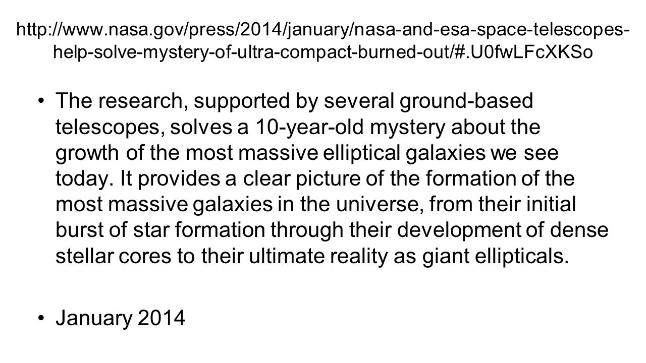 http://www.nasa.gov/press/2014/january/nasa-and-esa-space-telescopes- help-solve-mystery-of-ultra-compact-burned-out/#.U0fwLFcXKSo The research, supported by several ground-based telescopes, solves a 10-year-old mystery about the growth of the most massive elliptical galaxies we see today.