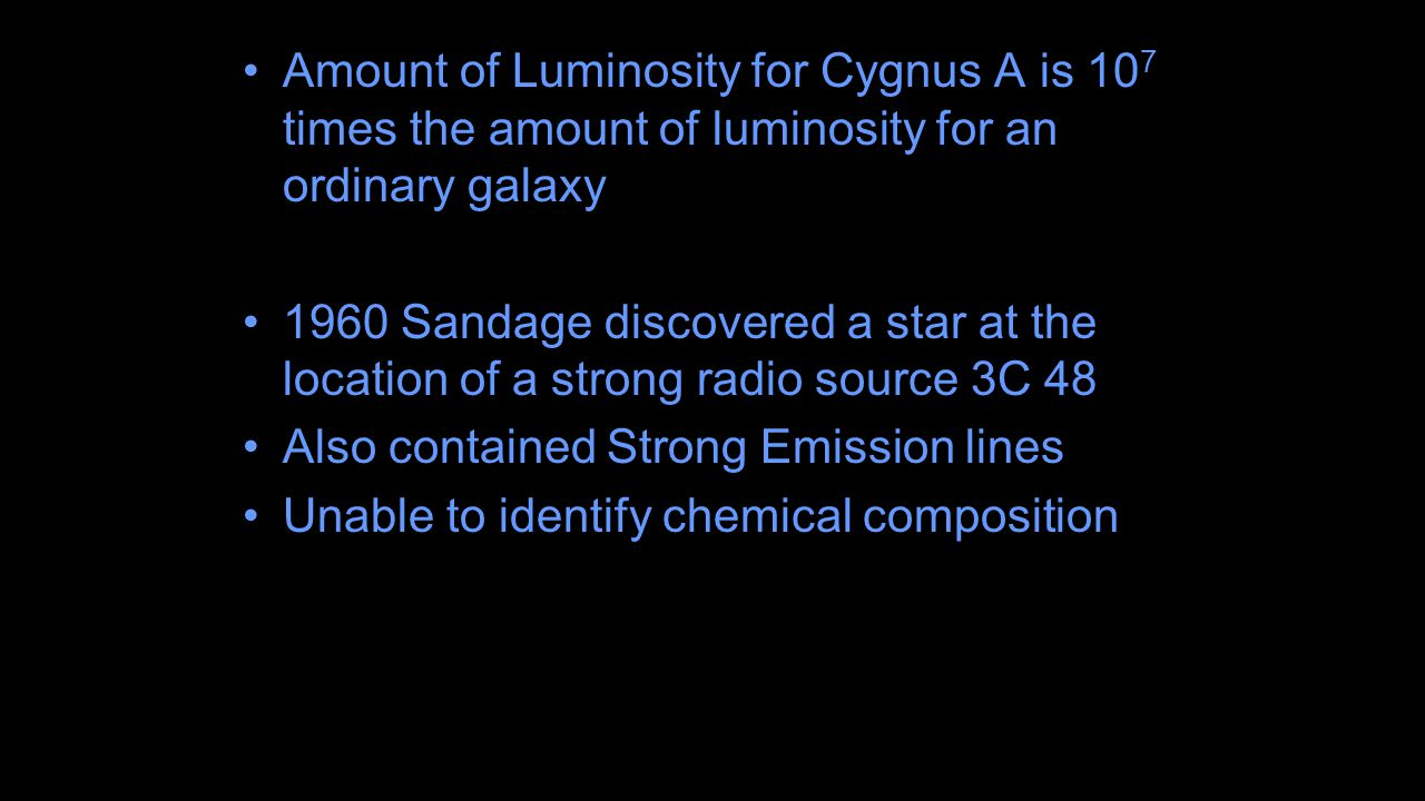 Amount of Luminosity for Cygnus A is 10 7 times the amount of luminosity for an ordinary galaxy 1960 Sandage discovered a star at the location of a strong radio source 3C 48 Also contained Strong Emission lines Unable to identify chemical composition