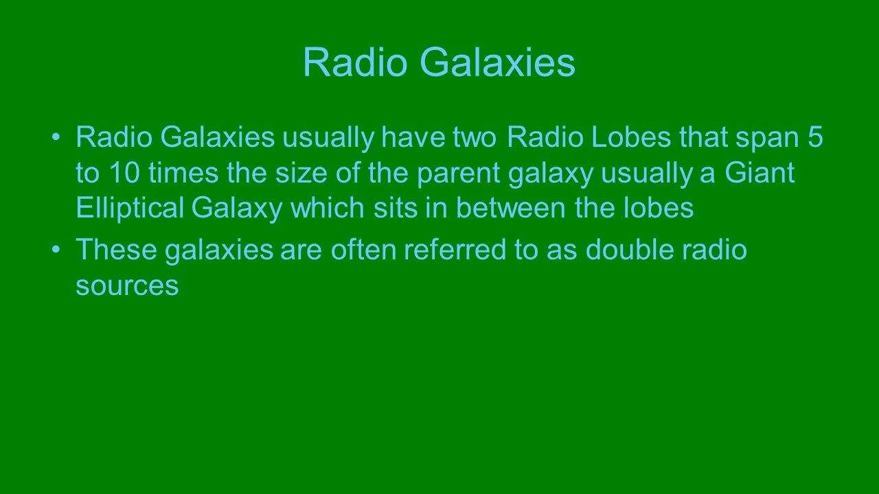 Radio Galaxies Radio Galaxies usually have two Radio Lobes that span 5 to 10 times the size of the parent galaxy usually a Giant Elliptical Galaxy which sits in between the lobes These galaxies are often referred to as double radio sources
