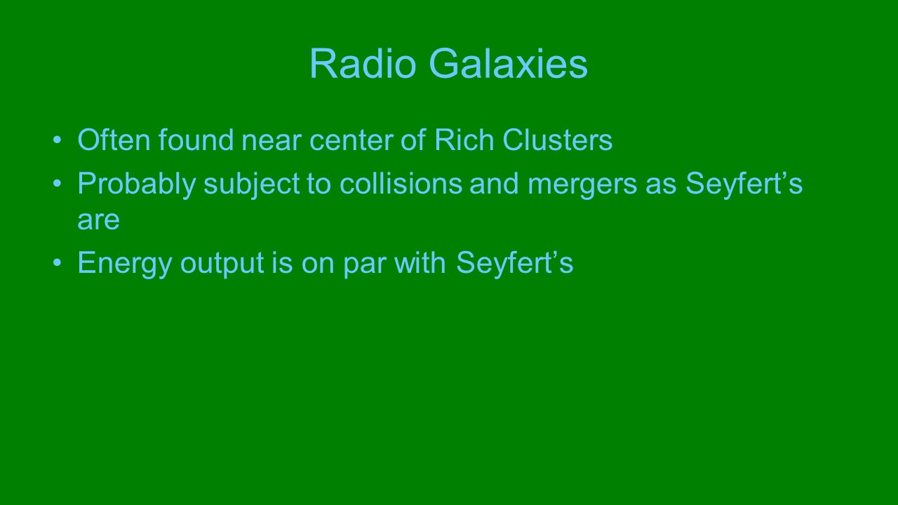 Radio Galaxies Often found near center of Rich Clusters Probably subject to collisions and mergers as Seyfert's are Energy output is on par with Seyfert's