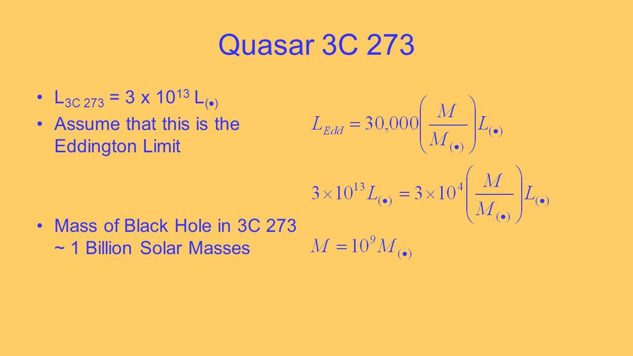 Quasar 3C 273 L 3C 273 = 3 x 10 13 L (  ) Assume that this is the Eddington Limit Mass of Black Hole in 3C 273 ~ 1 Billion Solar Masses