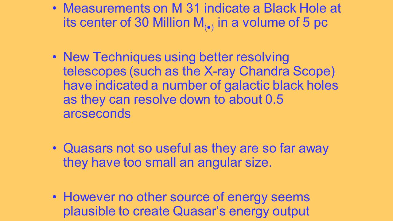 Measurements on M 31 indicate a Black Hole at its center of 30 Million M (  ) in a volume of 5 pc New Techniques using better resolving telescopes (such as the X-ray Chandra Scope) have indicated a number of galactic black holes as they can resolve down to about 0.5 arcseconds Quasars not so useful as they are so far away they have too small an angular size.