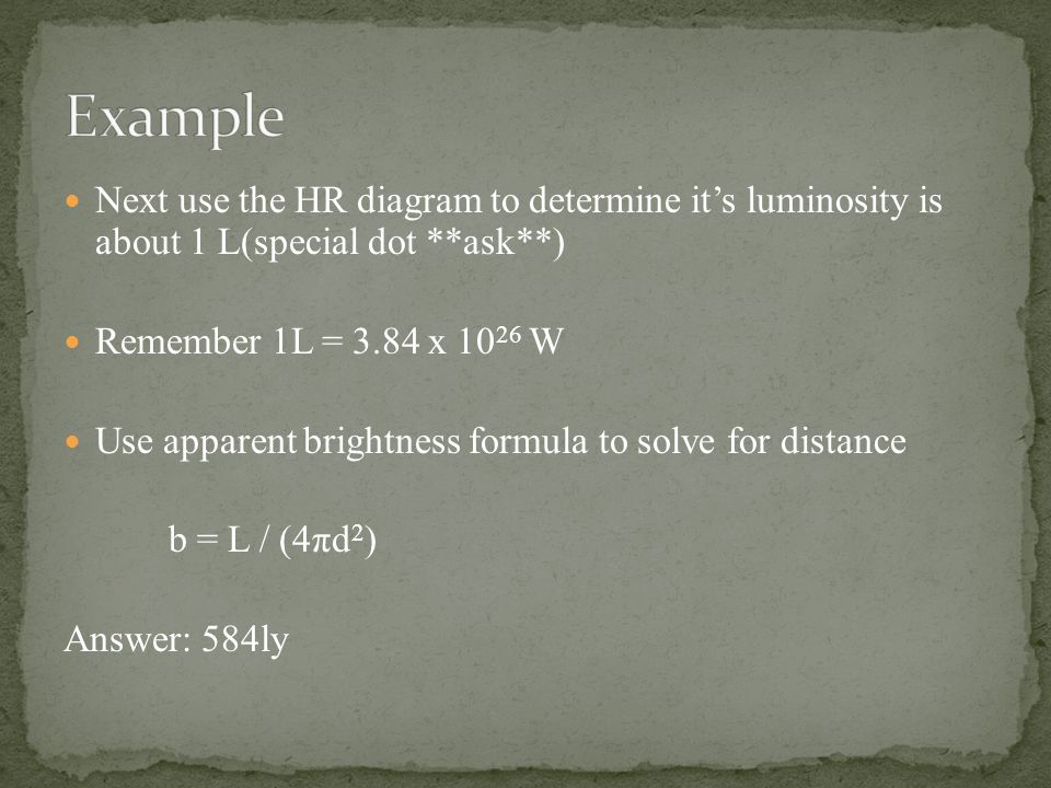 Next use the HR diagram to determine it's luminosity is about 1 L(special dot **ask**) Remember 1L = 3.84 x 10 26 W Use apparent brightness formula to solve for distance b = L / (4πd 2 ) Answer: 584ly