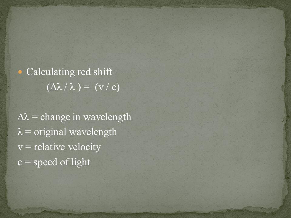 Calculating red shift (∆λ / λ ) = (v / c) ∆λ = change in wavelength λ = original wavelength v = relative velocity c = speed of light