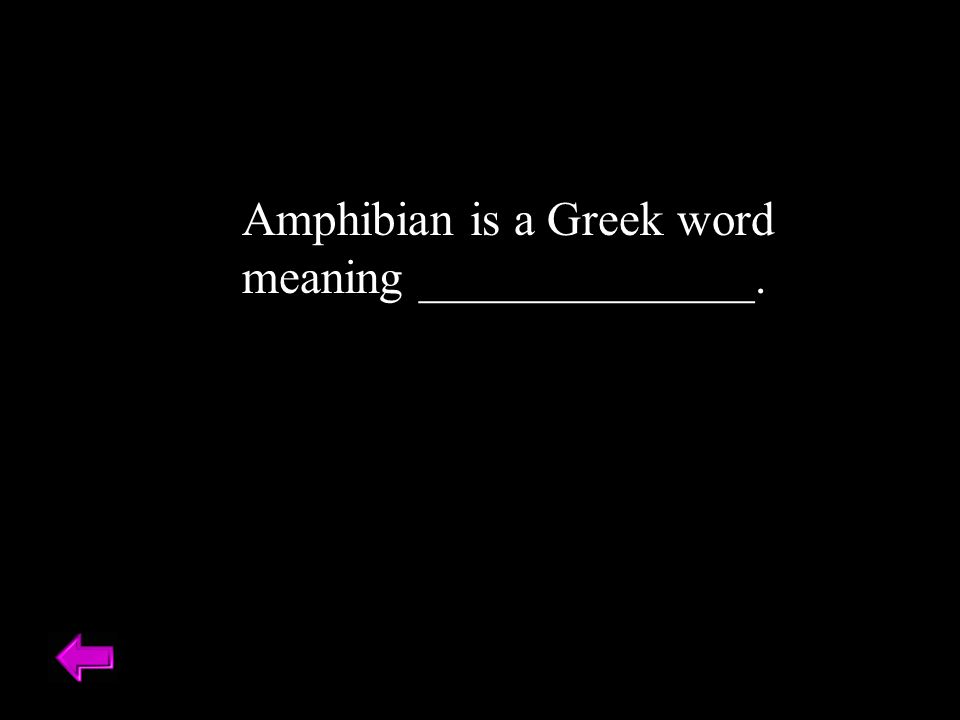 Amphibian is a Greek word meaning ______________. Double Life