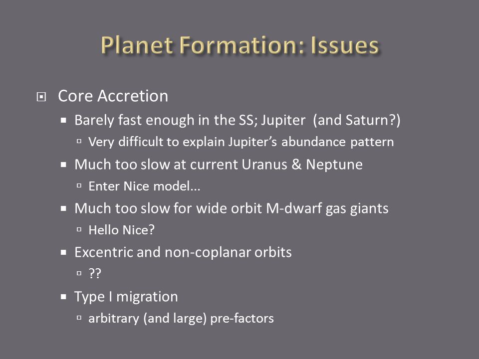 Core Accretion  Barely fast enough in the SS; Jupiter (and Saturn )  Very difficult to explain Jupiter's abundance pattern  Much too slow at current Uranus & Neptune  Enter Nice model...