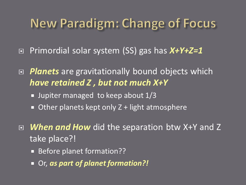  Primordial solar system (SS) gas has X+Y+Z=1  Planets are gravitationally bound objects which have retained Z, but not much X+Y  Jupiter managed to keep about 1/3  Other planets kept only Z + light atmosphere  When and How did the separation btw X+Y and Z take place?.