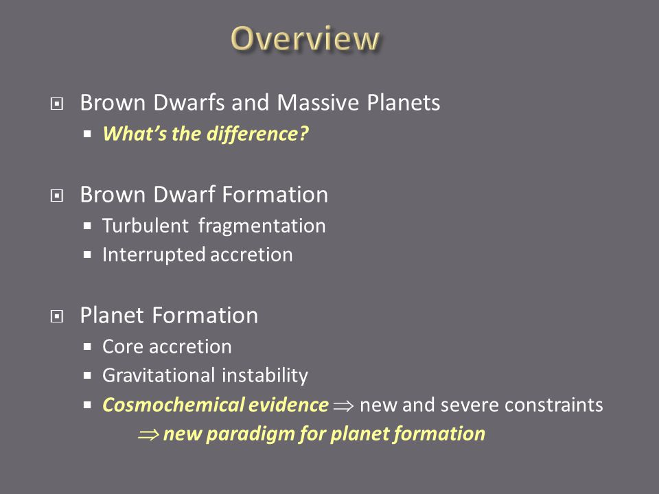 Brown Dwarfs and Massive Planets  What's the difference?  Brown Dwarf Formation  Turbulent fragmentation  Interrupted accretion  Planet Formati