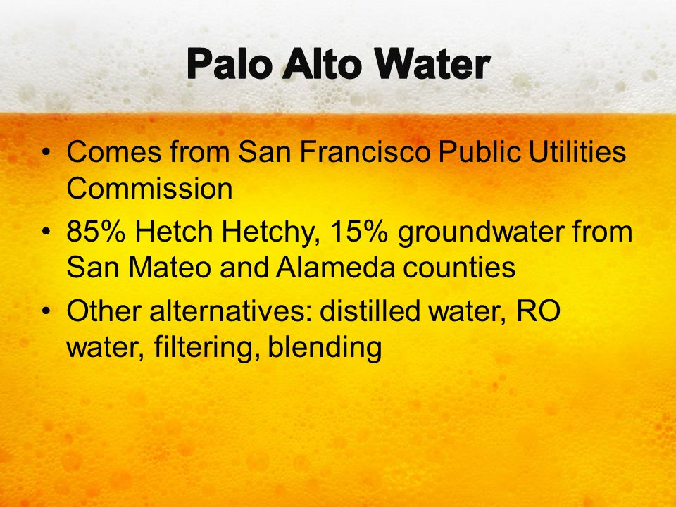 Comes from San Francisco Public Utilities Commission 85% Hetch Hetchy, 15% groundwater from San Mateo and Alameda counties Other alternatives: distill