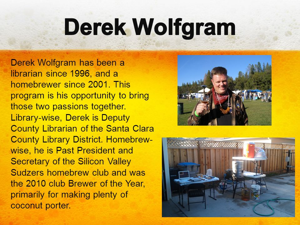 Derek Wolfgram has been a librarian since 1996, and a homebrewer since 2001. This program is his opportunity to bring those two passions together. Lib