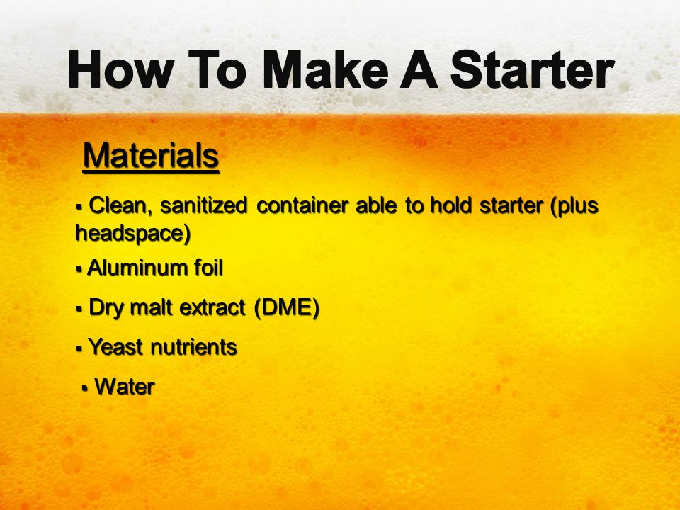 Materials Materials  Clean, sanitized container able to hold starter (plus headspace)  Aluminum foil  Dry malt extract (DME)  Yeast nutrients  Wa